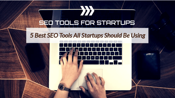 SEO Tools for Startups: 5 Best SEO Tools All Startups Should Be Using